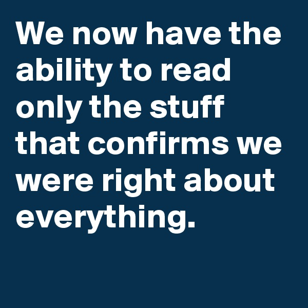 We now have the ability to read only the stuff that confirms we were right about everything.