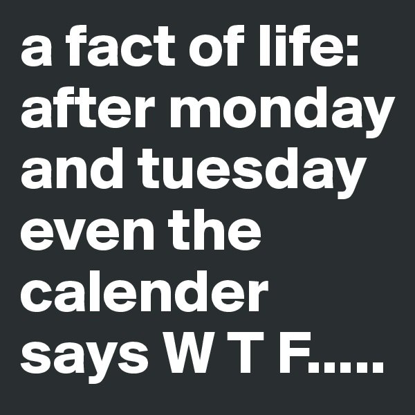a fact of life: after monday and tuesday even the calender says W T F.....