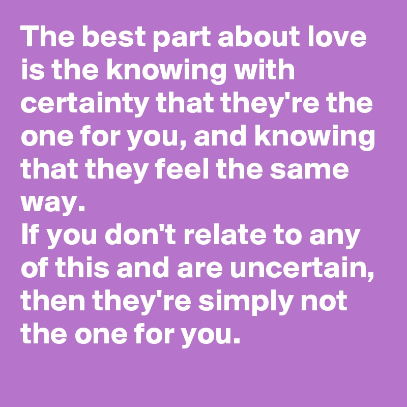 The best part about love is the knowing with certainty that they're the one for you, and knowing that they feel the same way. If you don't relate to any of this and are uncertain, then they're simply not the one for you.