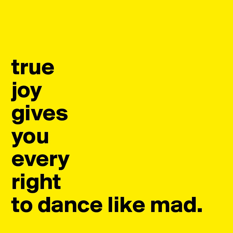 true joy gives  you  every  right to dance like mad.