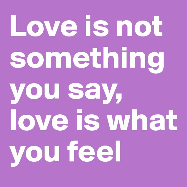 Love is not something you say, love is what you feel