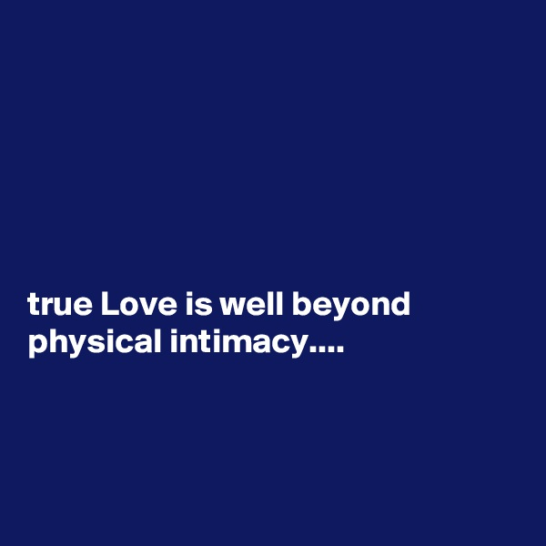 true Love is well beyond physical intimacy....