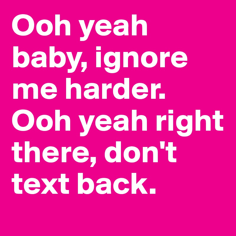Ooh yeah baby, ignore me harder. Ooh yeah right there, don't text back.