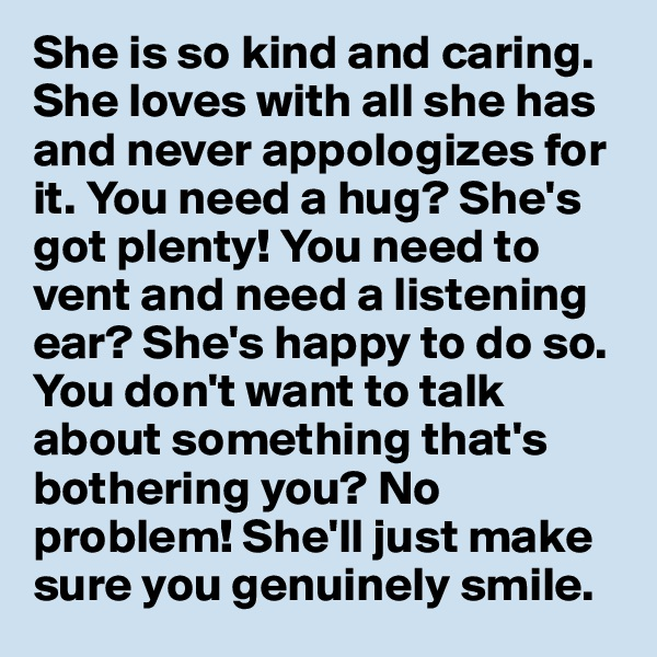 She is so kind and caring. She loves with all she has and never appologizes for it. You need a hug? She's got plenty! You need to vent and need a listening ear? She's happy to do so. You don't want to talk about something that's bothering you? No problem! She'll just make sure you genuinely smile.