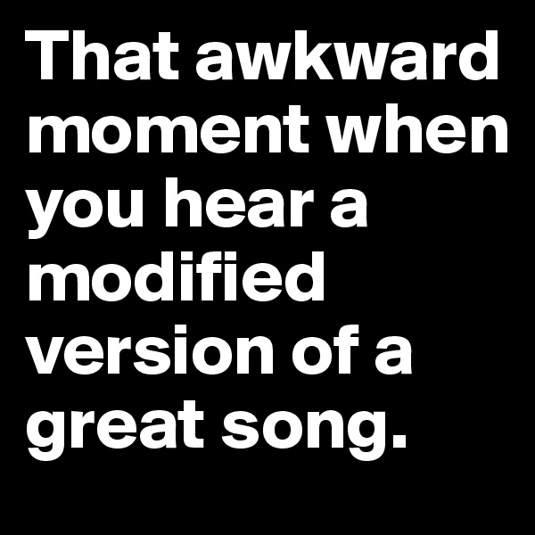 That awkward moment when you hear a modified version of a great song.