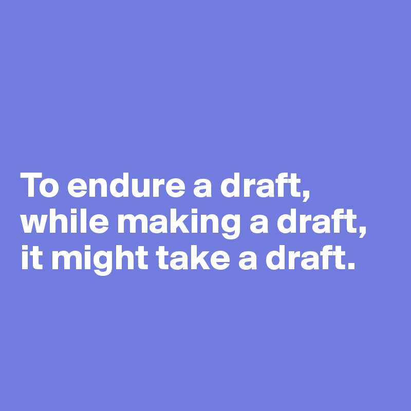To endure a draft, while making a draft,  it might take a draft.