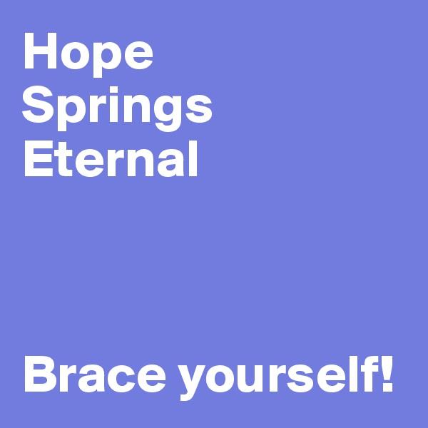 Hope  Springs Eternal     Brace yourself!