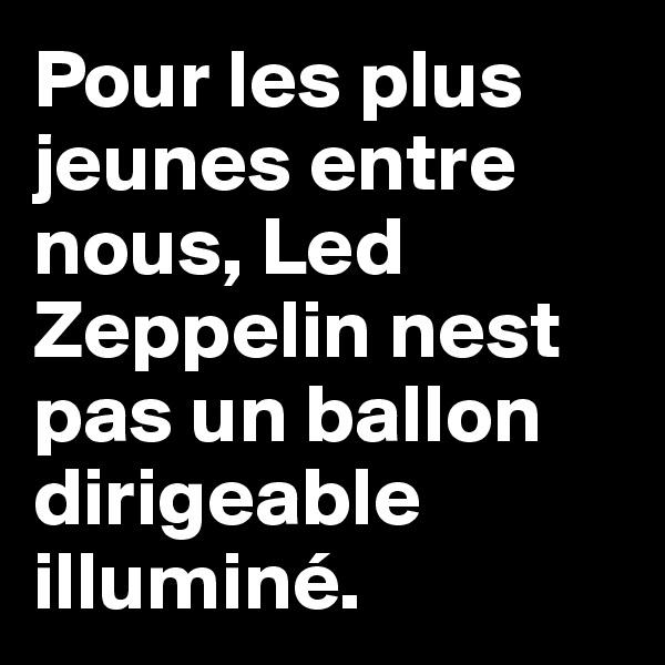 Pour les plus jeunes entre nous, Led Zeppelin nest pas un ballon dirigeable illuminé.