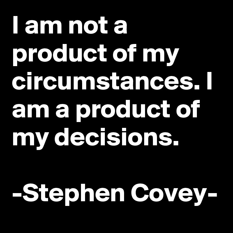 I am not a product of my circumstances. I am a product of my decisions.  -Stephen Covey-