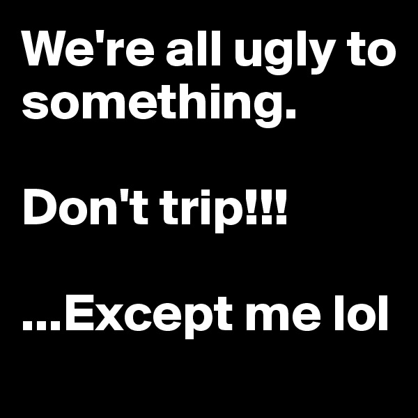 We're all ugly to something.   Don't trip!!!   ...Except me lol