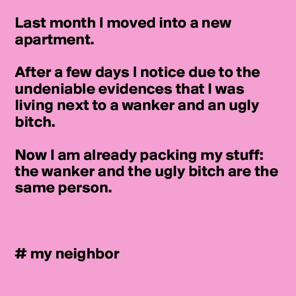 Last month I moved into a new apartment.   After a few days I notice due to the undeniable evidences that I was living next to a wanker and an ugly bitch.  Now I am already packing my stuff: the wanker and the ugly bitch are the same person.     # my neighbor