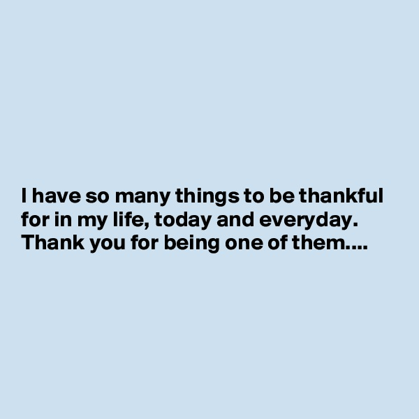 I have so many things to be thankful for in my life, today and everyday. Thank you for being one of them....