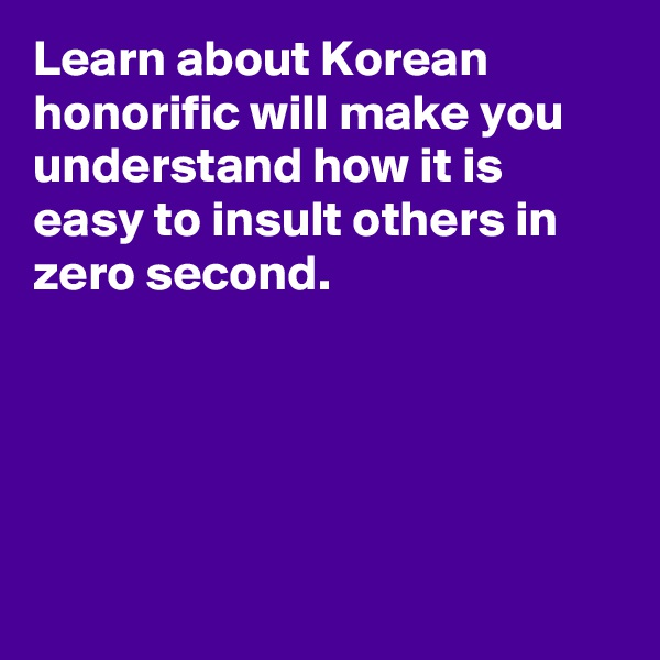 Learn about Korean honorific will make you understand how it is easy to insult others in zero second.