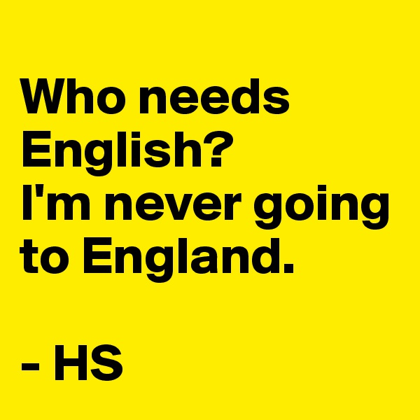 Who needs English? I'm never going to England.  - HS