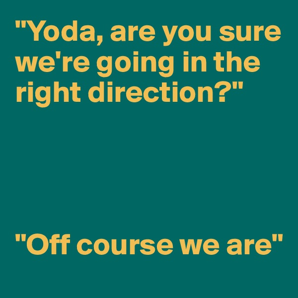 """""""Yoda, are you sure we're going in the right direction?""""     """"Off course we are"""""""