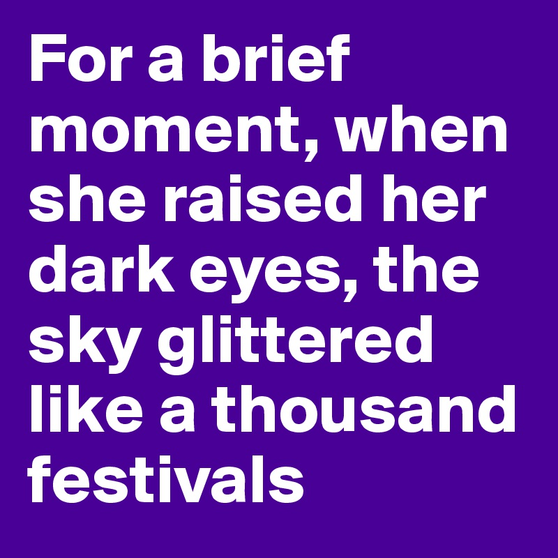 For a brief moment, when she raised her dark eyes, the sky glittered like a thousand festivals
