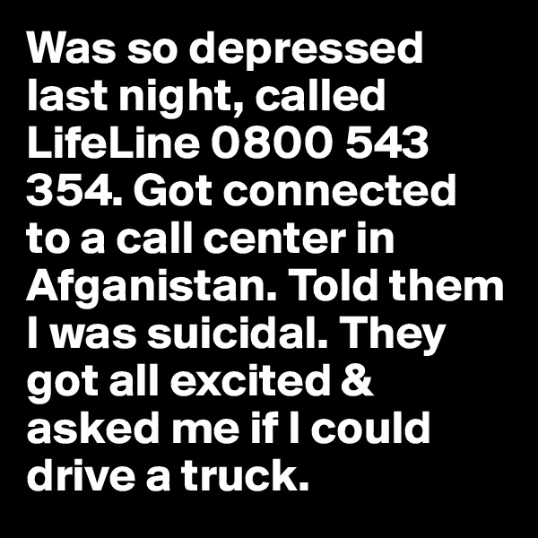 Was so depressed last night, called LifeLine 0800 543 354. Got connected to a call center in Afganistan. Told them I was suicidal. They got all excited & asked me if I could drive a truck.