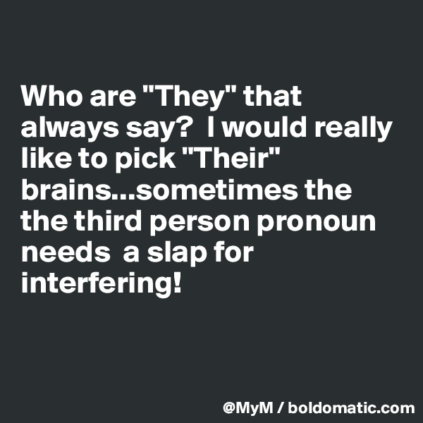 """Who are """"They"""" that always say?  I would really like to pick """"Their"""" brains...sometimes the the third person pronoun needs  a slap for interfering!"""