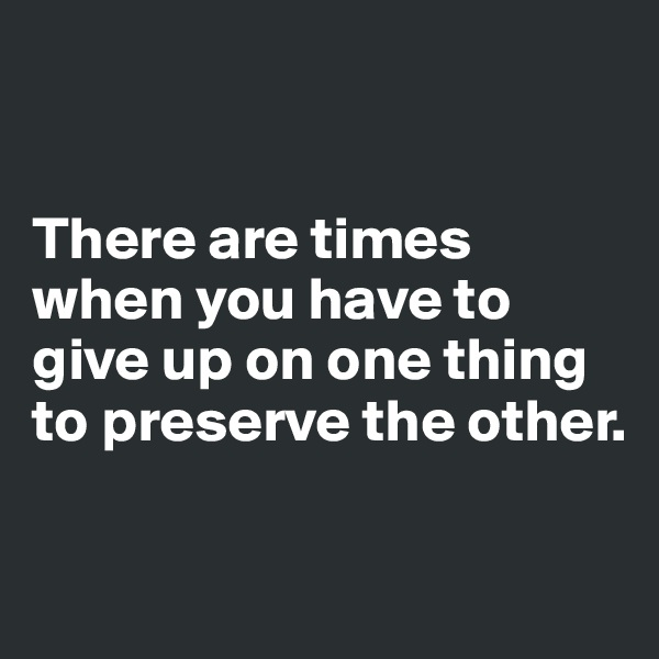There are times when you have to give up on one thing to preserve the other.