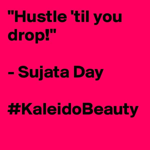 """Hustle 'til you drop!""  - Sujata Day  #KaleidoBeauty"