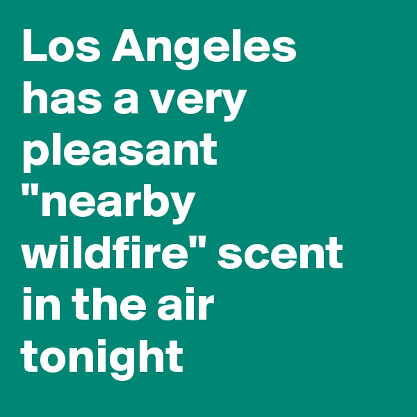 "Los Angeles has a very pleasant ""nearby wildfire"" scent in the air tonight"