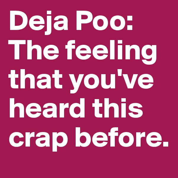 Deja Poo: The feeling that you've heard this crap before.