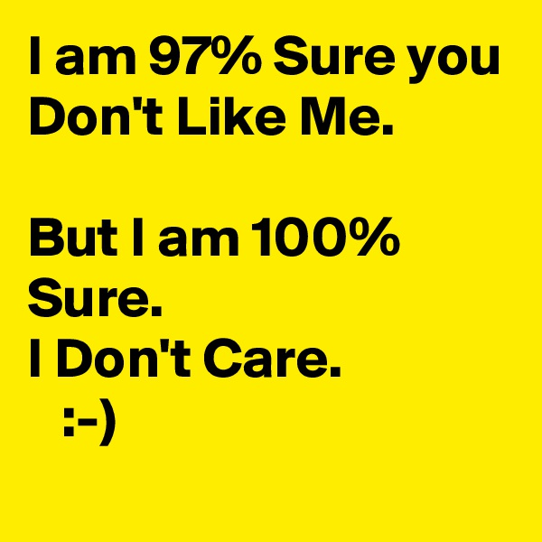 I am 97% Sure you  Don't Like Me.   But I am 100% Sure. I Don't Care.     :-)