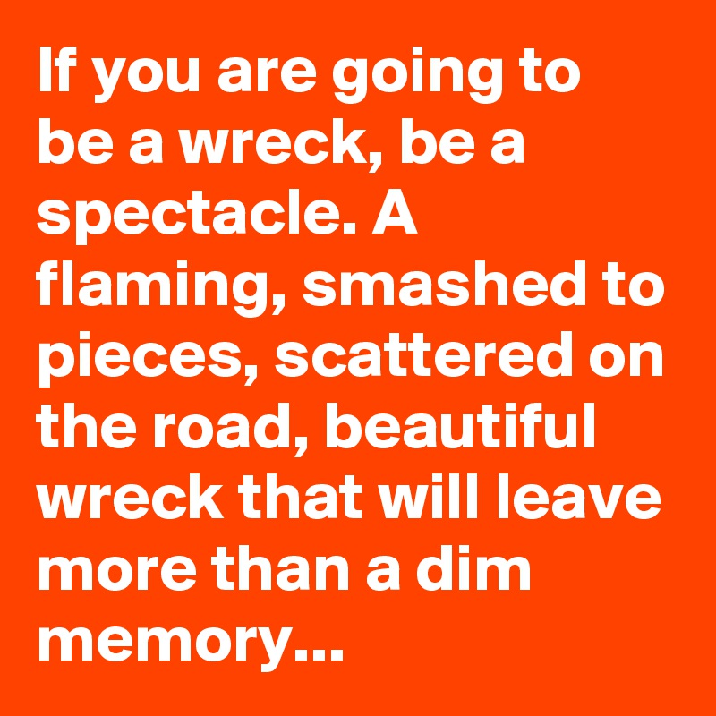If you are going to be a wreck, be a spectacle. A flaming, smashed to pieces, scattered on the road, beautiful wreck that will leave more than a dim memory...