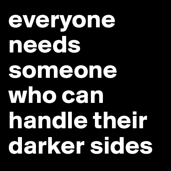 everyone needs someone who can handle their darker sides
