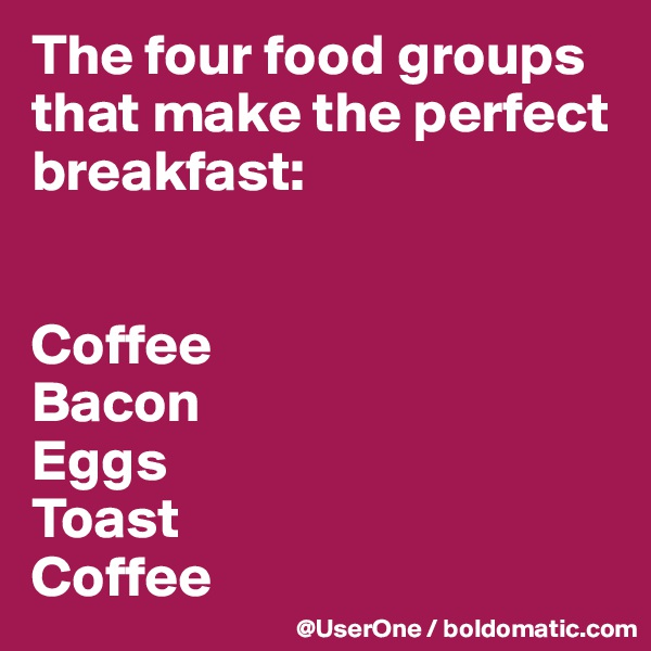 The four food groups that make the perfect breakfast:   Coffee Bacon Eggs Toast Coffee