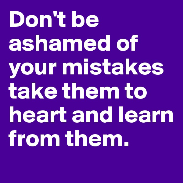 Don't be ashamed of your mistakes take them to heart and learn from them.