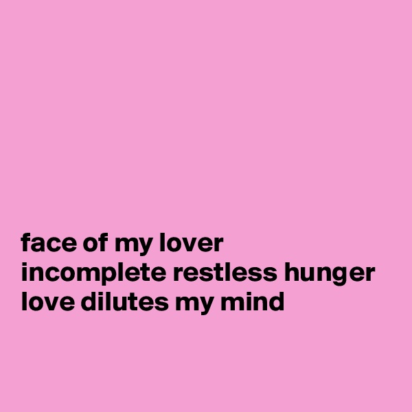 face of my lover incomplete restless hunger love dilutes my mind