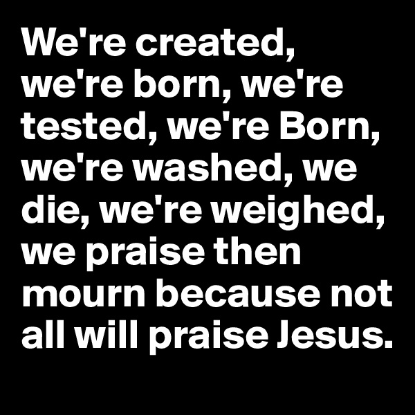 We're created, we're born, we're tested, we're Born, we're washed, we die, we're weighed,  we praise then mourn because not all will praise Jesus.