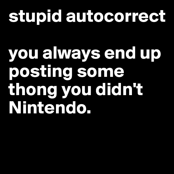 stupid autocorrect   you always end up posting some thong you didn't Nintendo.