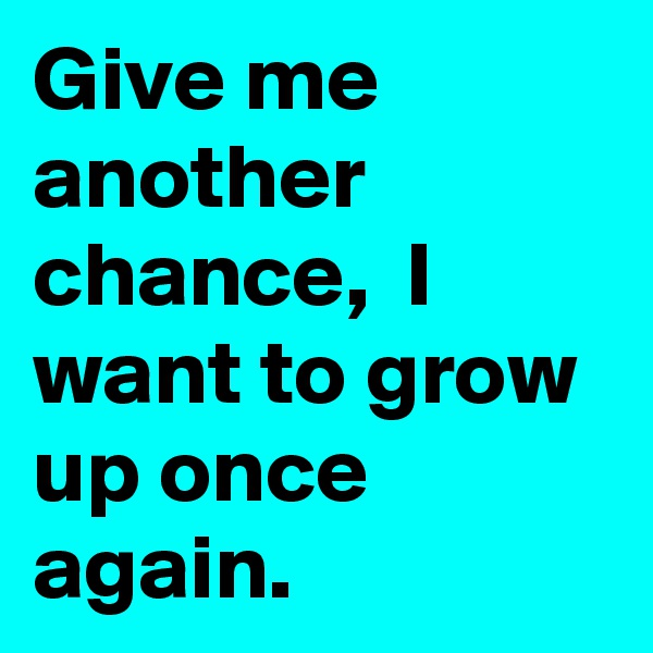 Give me another chance,  I want to grow up once again.