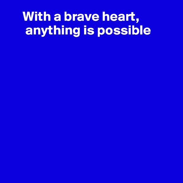 With a brave heart,       anything is possible