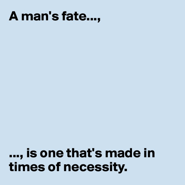 A man's fate...,          ..., is one that's made in times of necessity.