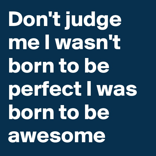 Don't judge me I wasn't born to be perfect I was born to be awesome