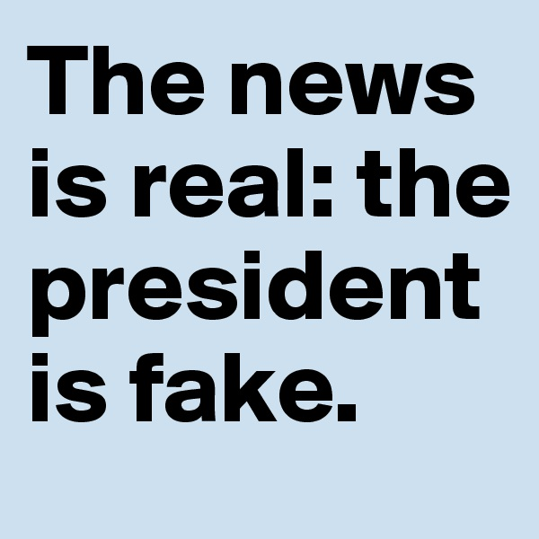 The news  is real: the president  is fake.