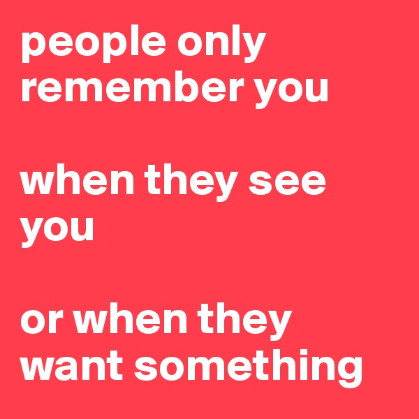 people only remember you   when they see you  or when they want something