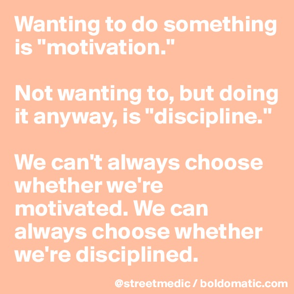 """Wanting to do something is """"motivation.""""  Not wanting to, but doing it anyway, is """"discipline.""""  We can't always choose whether we're motivated. We can always choose whether we're disciplined."""
