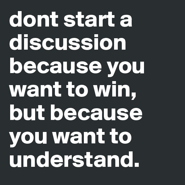 dont start a discussion because you want to win, but because you want to understand.
