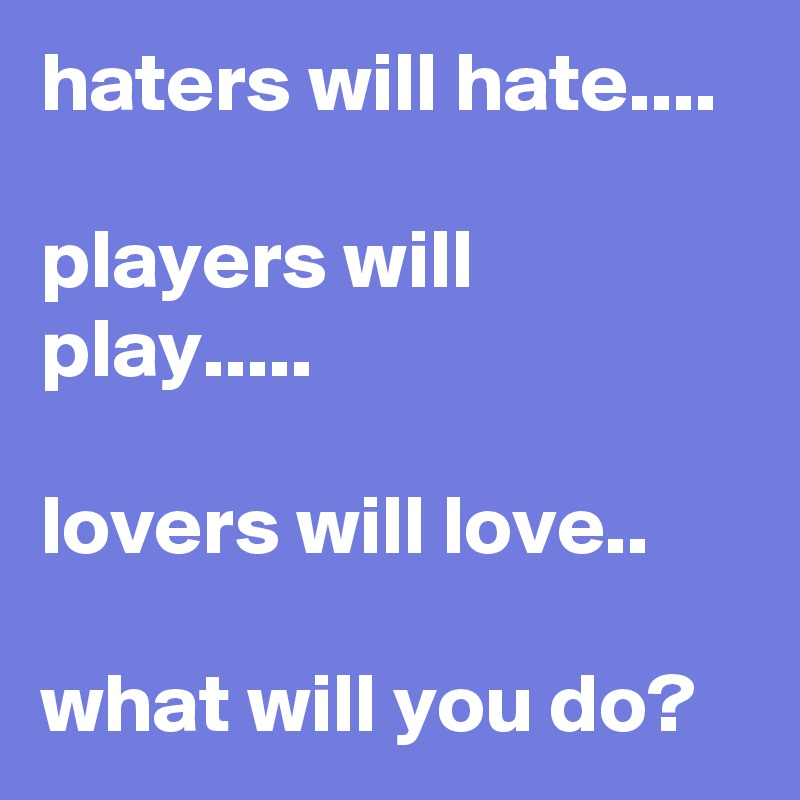 haters will hate....  players will play.....  lovers will love..  what will you do?