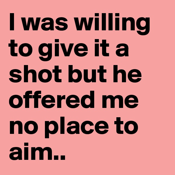 I was willing to give it a shot but he offered me no place to aim..