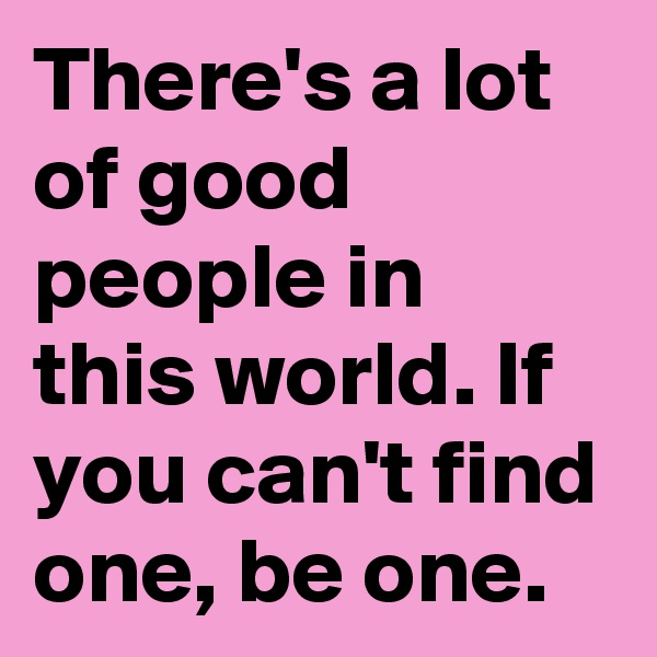 There's a lot of good people in this world. If you can't find one, be one.