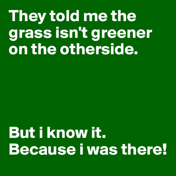 They told me the grass isn't greener on the otherside.       But i know it. Because i was there!