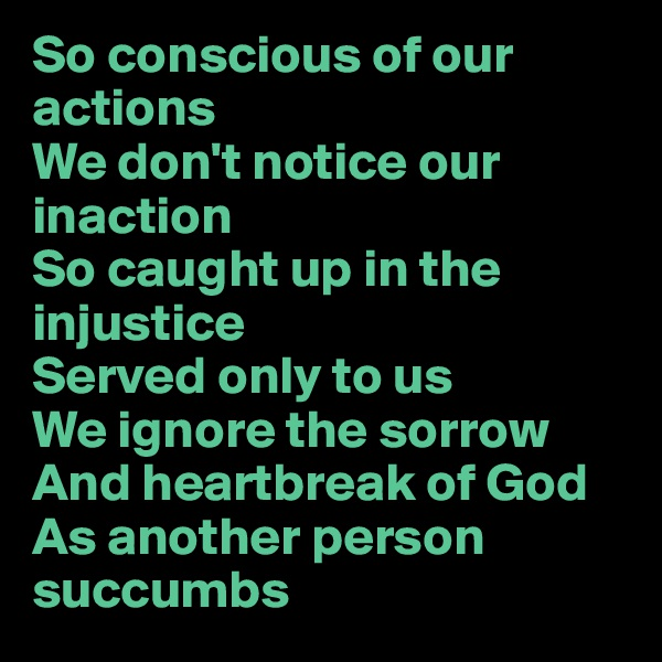 So conscious of our actions We don't notice our inaction So caught up in the injustice Served only to us We ignore the sorrow And heartbreak of God As another person succumbs