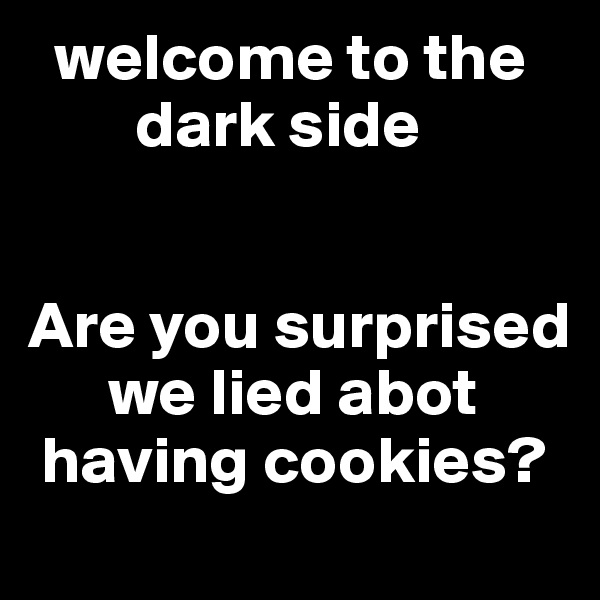 welcome to the          dark side    Are you surprised           we lied abot     having cookies?