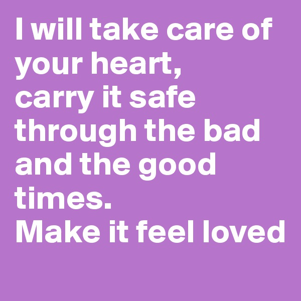 I will take care of your heart,  carry it safe through the bad and the good times.  Make it feel loved