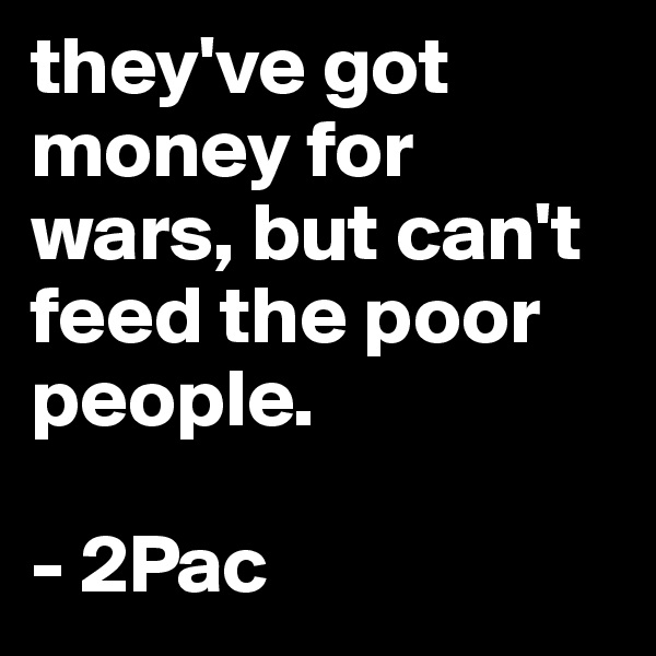 """""""they have money for war but Tupac shakur — 'they have money for war but can't feed the poor."""